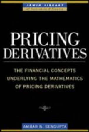 Pricing Derivatives: The Financial Concepts Underlying The Mathematics Of Pricing Derivatives by Ambar Sengupta