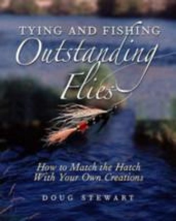 Tying And Fishing Outstanding Flies: How To Match The Hatch With Your Own Creations by Doug Stewart