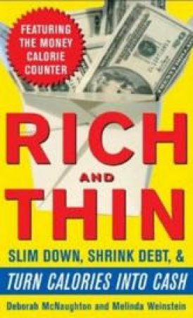 Rich And Thin: How To Slim Down, Shrink Debt, And Turn Calories Into Cash by Debra McNaughton & Melinda Weinstein