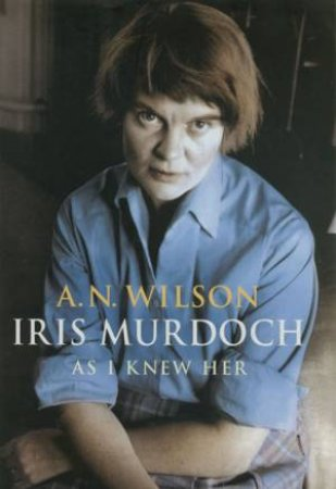 Iris Murdoch: As I Knew Her by Andrew N Wilson