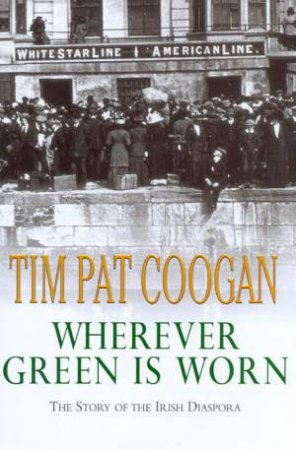 Wherever Green Is Worn: The Story Of The Irish Diaspora by Tim Pat Coogan