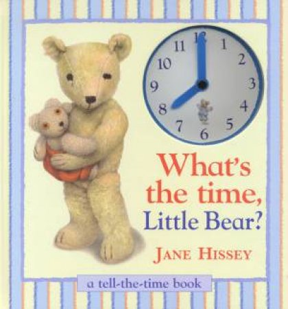 What's The Time, Little Bear?: A Tell-The-Time Book by Jane Hissey