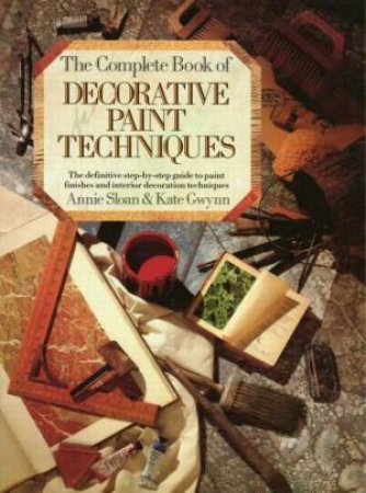 The Complete Decorative Book of Decorative Paint Techniques by Annie Sloan & Kate Gwynn