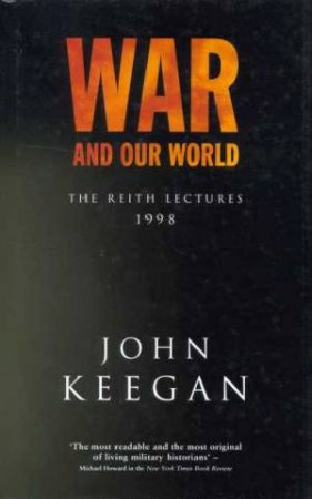 War And Our World: The Reith Lectures 1998 by John Keegan