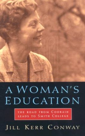 A Woman's Education: The Road From Coorain Leads To Smith College by Jill Ker Conway