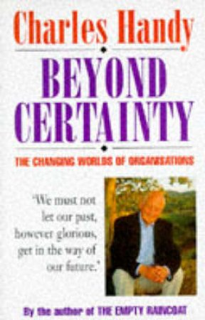 Beyond Certainty:The Changing Worlds Of Organisations by C Handy
