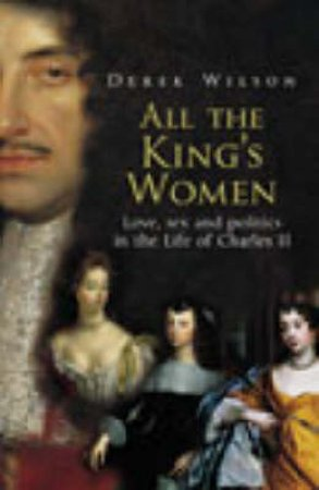 All The King's Women: Love, Sex, And Politics In The Life Of Charles II by Derek Wilson