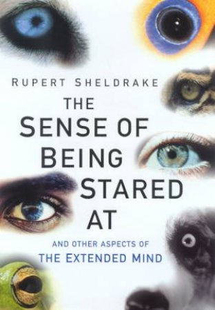 The Sense Of Being Stared At: And Other Aspects Of The Extended by Rupert Sheldrake