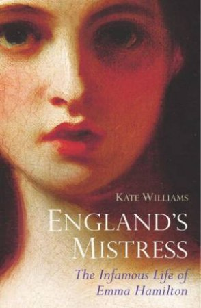 England's Mistress - The Infamous Life Of Emma Hamilton by Kate Williams