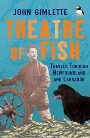 Theatre Of Fish: Travels Through Newfoundland And Labrador by John Gimlette