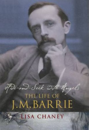 Hide And Seek With Angels: The Life Of J M Barrie by Lisa Chaney