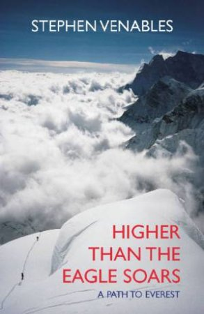 Higher Than The Eagle Soars: A Path to Everest by Stephen Venables