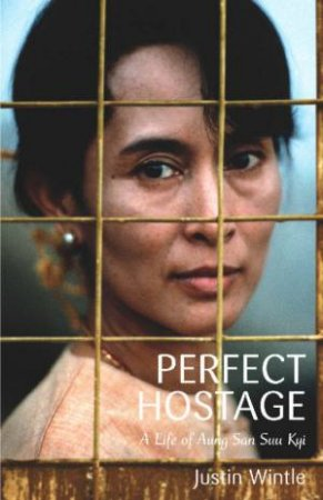 Perfect Hostage: A Life Of Aung San Suu Kyi by Justin Wintle