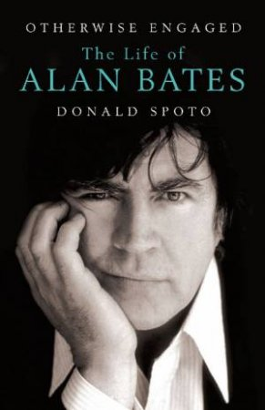 Otherwise Engaged: The Life of Alan Bates by Donald Spoto