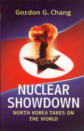Nuclear Showdown: North Korea Takes On The World by Gordon G. Chang