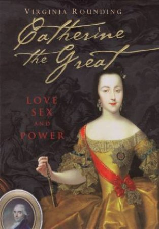 Catherine The Great: Love, Sex And Power by Virginia Rounding