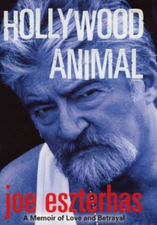 Hollywood Animal: A Memoir Of Love And Betrayal by Joe Eszterhas