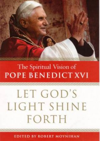 Let God's Light Shine Forth: Spiritual Vision Of Pope Benedict XVI by Moynihan Robert