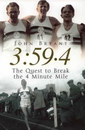 3:59.4: The Quest To Break The 4 Minute Mile by John Bryant