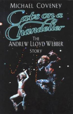 Cats On A Chandelier: The Andrew Lloyd Webber Story by Michael Coveney