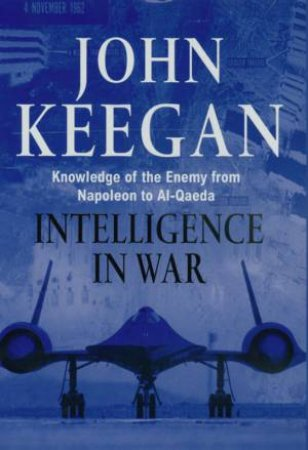 Intelligence In Warfare: Knowledge Of The Enemy From Napoleon To Al-Qaeda by John Keegan