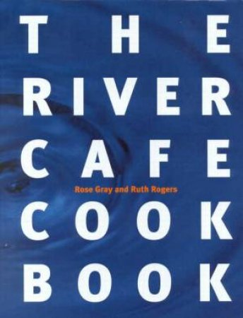 The River Cafe Cookbook by Rose Gray & Ruth Rogers