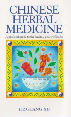 Chinese Herbal Medicine- A Practical Guide To The Healing Powers by Guang Xu