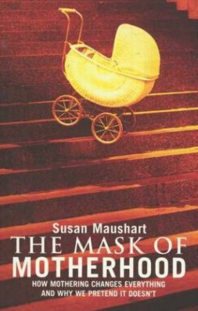 The Mask Of Motherhood by Susan Maushart