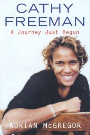 Cathy Freeman: A Journey Just Begun by Adrian McGregor