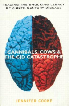 Cannibals, Cows And The CJD Catastrophe by Jennifer Cooke
