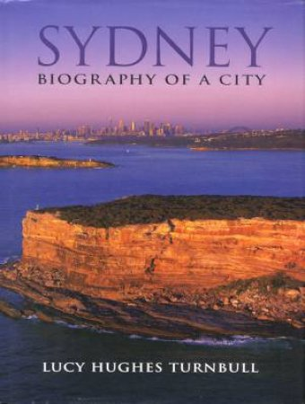 Sydney: Biography Of A City by Lucy Hughes Turnbull