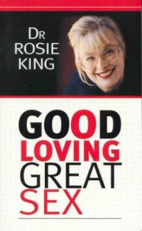 Good Loving, Great Sex by Dr Rosie King