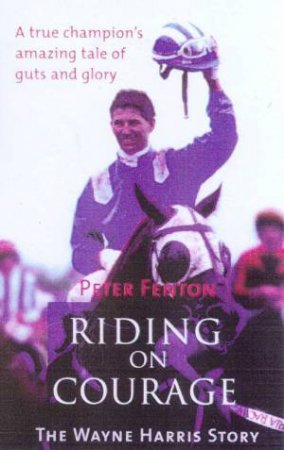 Wayne Harris: Riding On Courage by Peter Fenton
