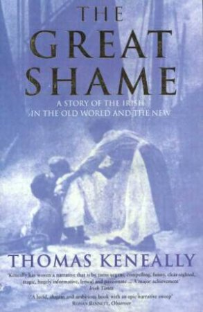 The Great Shame: A Story Of The Irish In The Old World And The New by Thomas Keneally