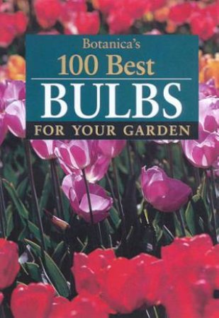 Botanica's 100 Best Bulbs For Your Garden by Various