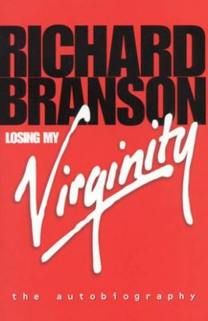 Losing My Virginity: The Autobiography Of Richard Branson by Richard Branson