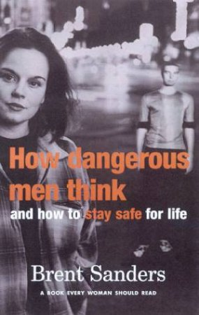 How Dangerous Men Think And How To Stay Safe For Life by Brent Sanders
