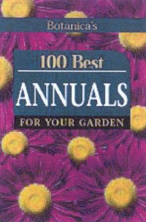 100 Best Annuals For Your Garden by Various