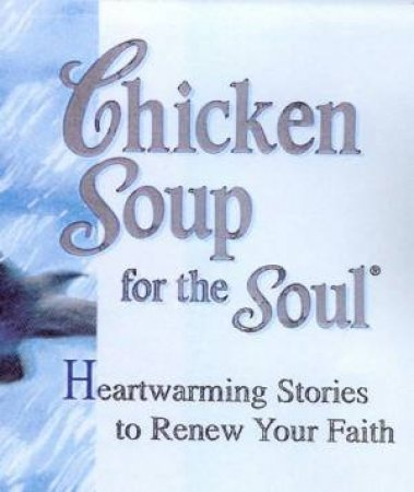 Chicken Soup For The Soul: Heartwarming Stories To Renew Your Faith by Jack Canfield & Mark Victor Hansen