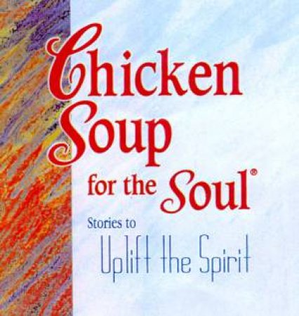 Chicken Soup For The Soul: Stories To Uplift The Spirit by Jack Canfield & Mark Victor Hansen