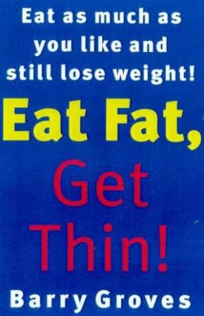Eat Fat, Get Thin! by Barry Groves