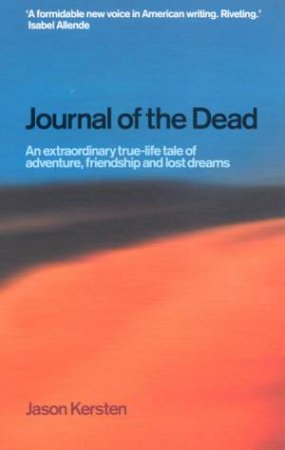 Journal Of The Dead: An Extraordinary True-Life Tale Of Adventure, Friendship And Lost Dreams by Jason Kersten
