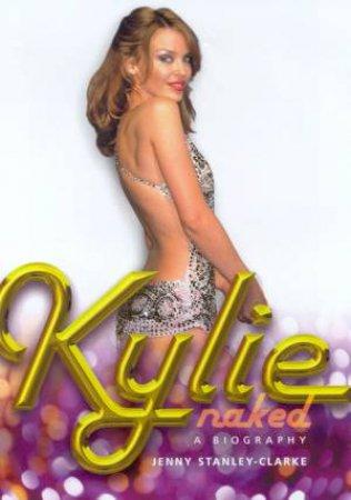 Kylie: Naked: A Biography by Jenny Stanley-Clarke