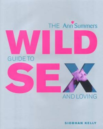 The Ann Summers Wild Guide To Sex And Loving by Ann Summers & Siobhan Kelly