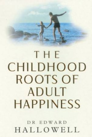 The Childhood Roots Of Adult Happiness by Edward Hallowell