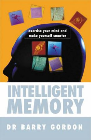Intelligent Memory: Exercise Your Mind And Make Yourself Smarter by Dr Barry Gordon