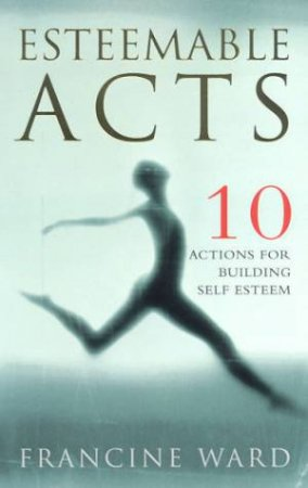 Esteemable Acts: 10 Actions For Building Self Esteem by Francine Ward