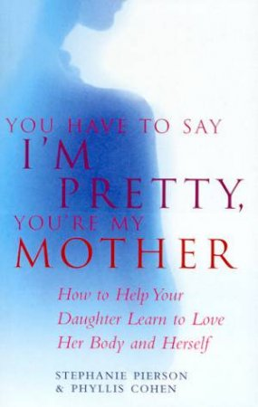 You Have To Say I'm Pretty, You're My Mother: How To Help Your Daughter Love Herself by Stephanie Pierson & Phyllis L Cohen