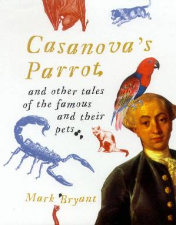 Casanova's Parrot And Other Tales Of The Famous And Their Pets by Mark Bryant