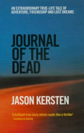 Journal Of The Dead: A True-Life Tale Of Adventure, Friendship And Lost Dreams by Jason Kersten